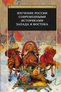Изучение России современными историками Запада и Востока. Коллективная монография