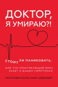 Доктор, я умираю?! Стоит ли паниковать, или Что практикующий врач знает о ваших симптомах