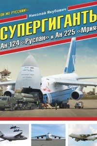 Супергиганты Ан-124 «Руслан» и Ан-225 «Мрия». «Он же русский!»
