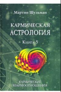 Кармическая астрология. Кармические взаимоотношения. Книга 5