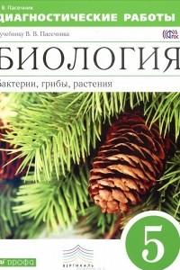 Биология. Бактерии, грибы, растения. 5 класс. Диагностические работы к учебнику В. В. Пасечника