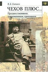 Чехов плюс... Предшественники, современники, преемники
