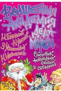 Волшебная академия Деда Мороза: Сборник новогодних сказок и сценариев