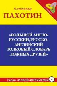 Большой англо-русский, русско-английский толковый словарь ложных друзей