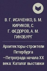 Архитекторы-строители Петербурга —Петрограда начала XX века: Каталог выставки