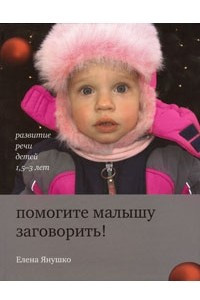 Помогите малышу заговорить! Развитие речи детей 1,5-3 лет (2009)