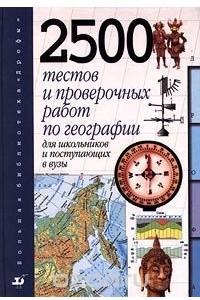 2500 тестов и проверочных работ по географии для школьников и поступающих в вузы