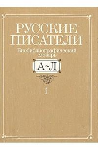 Русские писатели. Биобиблиографический словарь. В двух книгах. Книга 1. А-Л