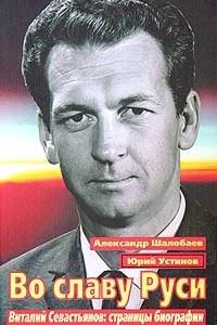 Во славу Руси. Виталий Севастьянов: страницы биографии