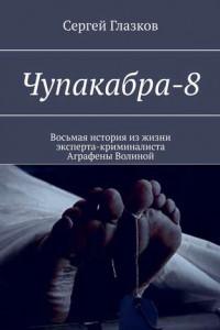 Чупакабра-8. Восьмая история изжизни эксперта-криминалиста Аграфены Волиной