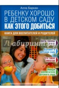 Ребенку хорошо в детском саду. Как этого добиться. Книга для воспитателей и родителей