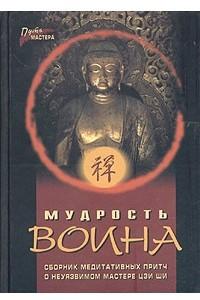 Мудрость воина. Сборник медитативных притч о неуязвимом мастере Цзи Ши