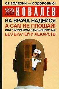 На врача надейся, а сам не плошай! или Программы самоисцеления без врачей и лекарств