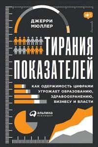Тирания показателей. Как одержимость цифрами угрожает образованию, здравоохранению, бизнесу и власти