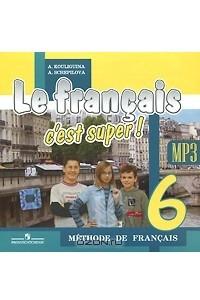 Le francais 6: C'est super! Methode de francais / Французский язык. 6 класс