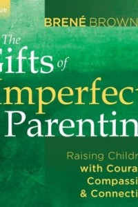 The Gifts of Imperfect Parenting: Raising Children with Courage, Compassion, and Connection