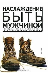 Наслаждение быть мужчиной. Западные теории маскулинности и постсоветские практики