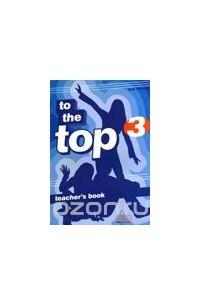 To The Top 3: Teacher's Book