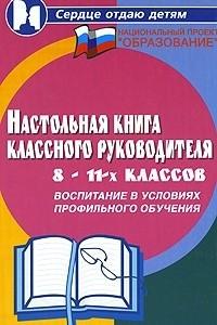 Настольная книга классного руководителя 8-11-х классов. Воспитание в условиях профильного обучения