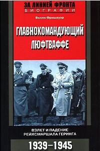 Главнокомандующий люфтваффе. Взлет и падение рейхсмаршала Геринга. 1939-1945
