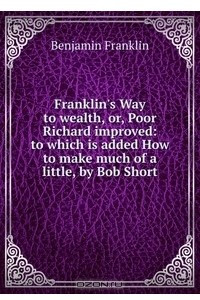 Franklin's Way to wealth, or, Poor Richard improved: to which is added How to make much of a little, by Bob Short