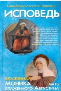 Исповедь блаженного Августина, епископа Гиппонского. Блаженная Моника. Мать блаженного Августина