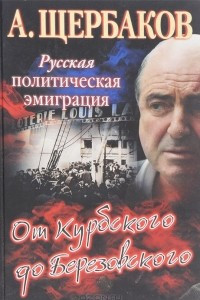 Русская политическая эмиграция. От Курбского до Березовского