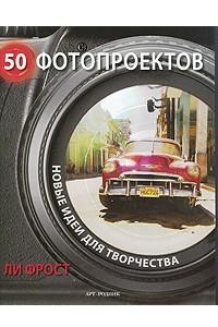 50 фотопроектов. Новые идеи для творчества