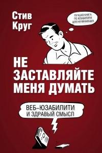 Не заставляйте меня думать. Веб-юзабилити и здравый смысл. 3-е издание