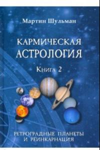 Кармическая астрология. Ретроградные планеты и реинкарнация. Книга 2