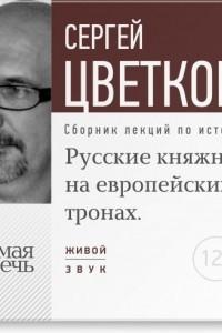 Лекция ?Русские княжны на европейских тронах?