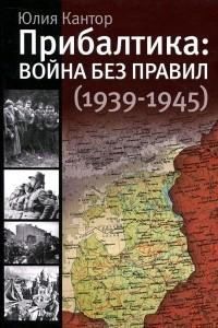 Прибалтика. Война без правил (1939-1945)