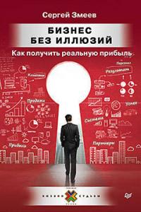Бизнес без иллюзий. Как получить реальную прибыль Пособие для предпринимателей