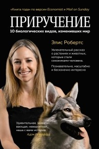 Приручение. 10 биологических видов, изменивших мир