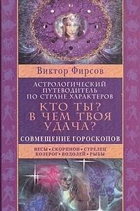 Кто ты? В чем твоя удача? Астрологический путеводитель по стране характеров. В двух книгах. Книга 2: Совмещение гороскопов. Весы. Скорпион. Стрелец. Козерог. Водолей. Рыбы