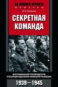 Секретная команда. Воспоминания руководителя спецподразделения немецкой разведки. 1939?1945