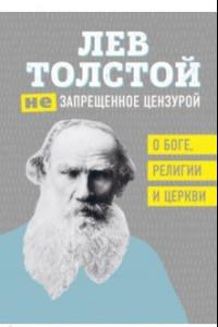 Лев Толстой. (Не)запрещенное цензурой. О Боге, религии, церкви