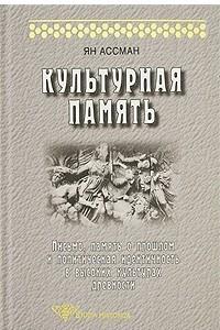 Культурная память. Письмо, память о прошлом и политическая идентичность в высоких культурах древности