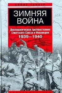 Зимняя война. Дипломатическое противостояние Советского Союза и Финляндии 1939-1940