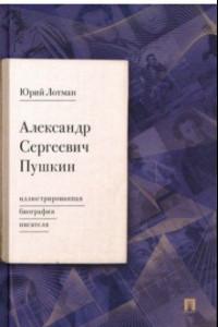 Александр Сергеевич Пушкин. Иллюстрированная биография писателя