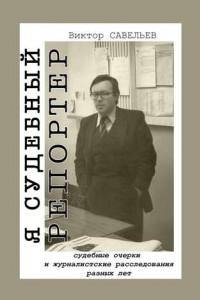 Я судебный репортер. Судебные очерки и журналистские расследования разных лет