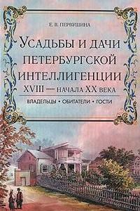 Усадьбы и дачи петербургской интеллигенции XVIII - начала XX века. Владельцы, обитатели, гости