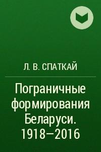 Пограничные формирования Беларуси. 1918?2016