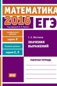 ЕГЭ 2016. Математика. Значения выражений. Задача 9 . Рабочая тетрадь