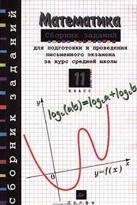 Математика. Сборник заданий для подготовки и проведения письменного экзамена за курс средней школы. 11 класс