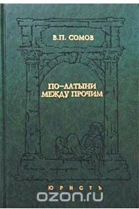 По-латыни между прочим. Словарь латинских выражений