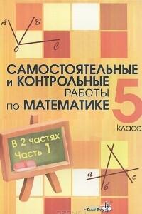 Самостоятельные и контрольные работы по математике. 5 класс. В 2 частях. Часть 1