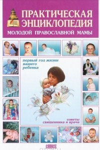 Практическая энциклопедия молодой православной мамы. Первый год жизни вашего ребенка