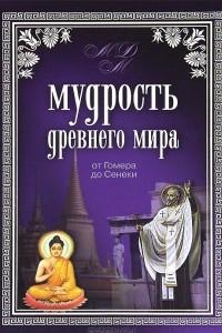 Мудрость Древнего мира. От Гомера до Сенеки