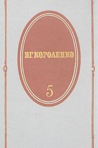 В. Г. Короленко. Собрание сочинений в пяти томах. Том 5